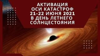 Ось катастроф, активация в день летнего Солнцестояния 21-22 июня 2021 года