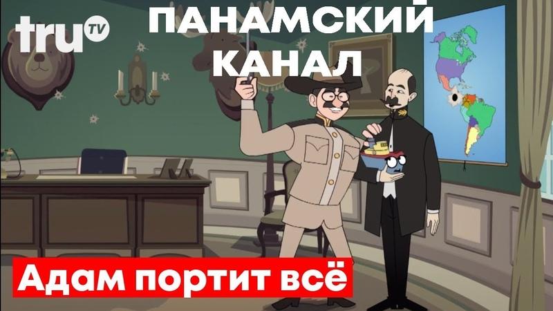 Адам Портит ВСЁ Панамский канал