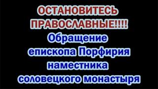 ОСТАНОВИТЕСЬ ПРАВОСЛАВНЫЕ!!!! Обращение епископа Порфирия наместника Соловецкого монастыря