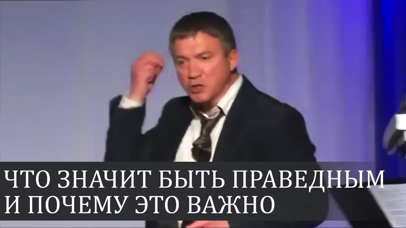 Что значит быть праведным и почему это важно - Сергей Гаврилов