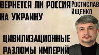 Цивилизационные разломы и зоны интересов империй. Вернется ли Россия на Украину ( Ростислав Ищенко)