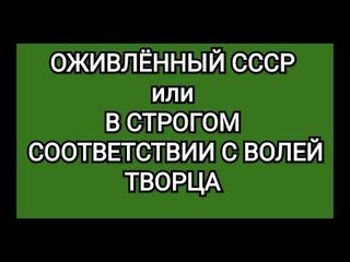 ОЖИВЛЕНИЕ СССР или В СТРОГОМ СООТВЕТСТВИИ С ВОЛЕЙ ТВОРЦА
