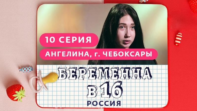БЕРЕМЕННА В 16 РОССИЯ 10 ВЫПУСК АНГЕЛИНА ЧЕБОКСАРЫ