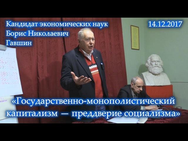 «Государственно-монополистический капитализм — преддверие социализма». Б.Н.Гавшин. 14.12.2017.