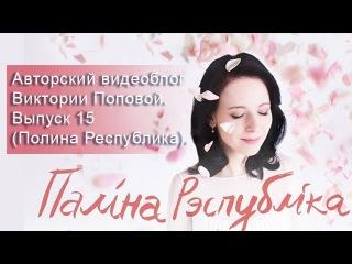 Авторский видеоблог Виктории Поповой. Выпуск 15 (Полина Республика).