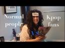 Normal people vs Kpop fans.