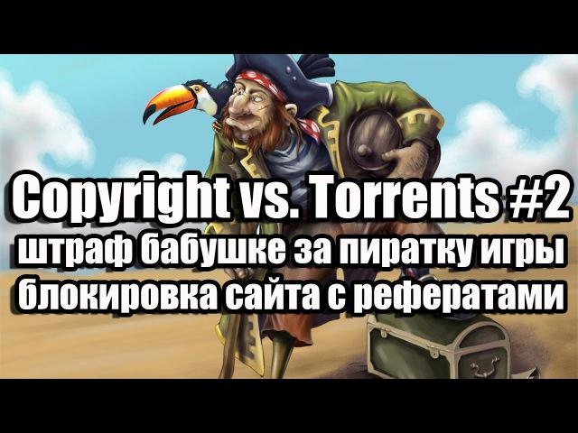 Copyright vs Torrents 2 Штраф бабушке за пиратку игры блокировка сайта с рефератами