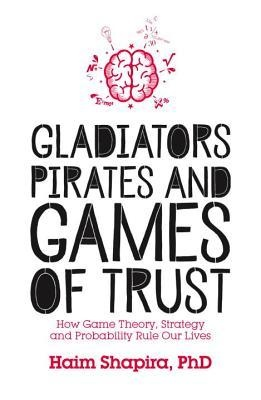 Gladiators, Pirates and Games of Trust How Game Theory, Strategy and Probability Rule Our Lives