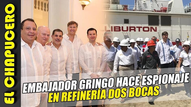 ¡ALERTA! Embajador gringo se mete de espía en la refinería Dos Bocas