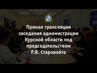 Заседание администрации Курской области под председательством Романа Старовойта.