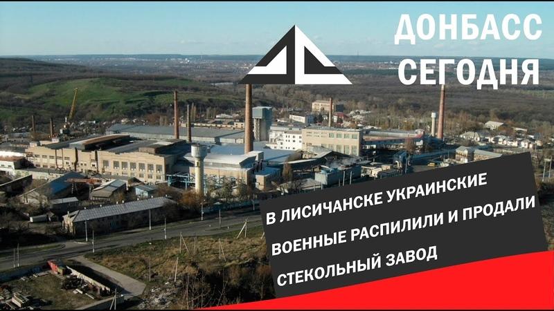 В Лисичанске украинские военные распилили и продали стекольный завод