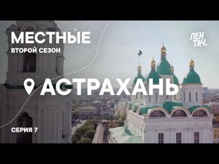 МЕСТНЫЕ #7 | Второй сезон | Астрахань