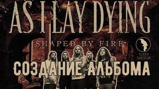 As I Lay Dying создание альбома Shaped by Fire (рус. озвучка)