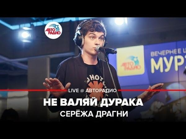 ️ Серёжа Драгни - Не Валяй Дурака (LIVE @ Авторадио)