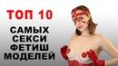 ТОП 10 Самых сексуальных фетиш-моделей нового поколения