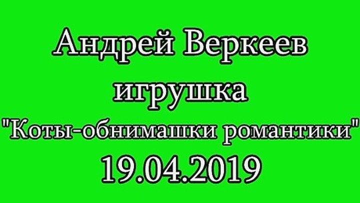 Андрей Веркеев игрушки Коты-обнимашки романтики 19.04.2019.mp4
