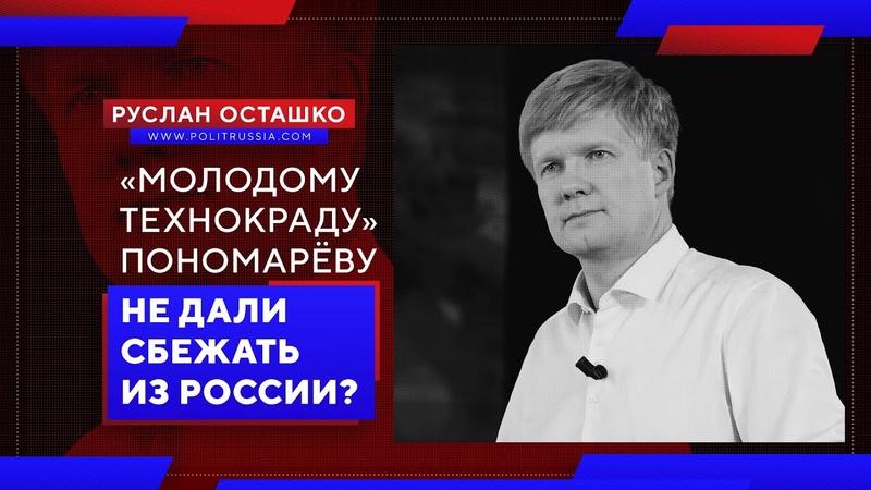 «Молодому технокраду» Пономарёву не дали сбежать из России? (Руслан Осташко)