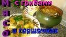 Мясо с грибами и картошкой в горшочках готовим дома
