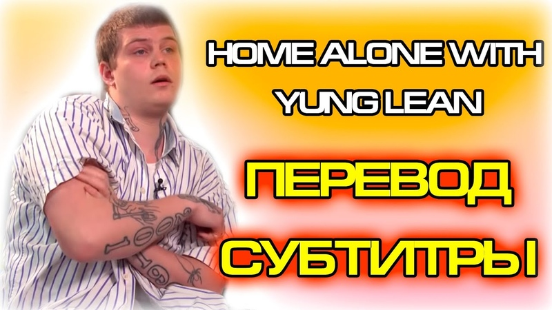 Home Alone with Yung Lean ПЕРЕВОД НА РУССКИЙ СУБТИТРЫ ИНТЕРВЬЮ