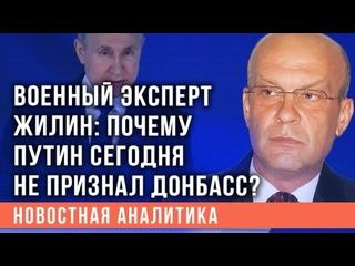 Военный эксперт Жилин: Разочарован, что Путин сегодня не признал Донбасс