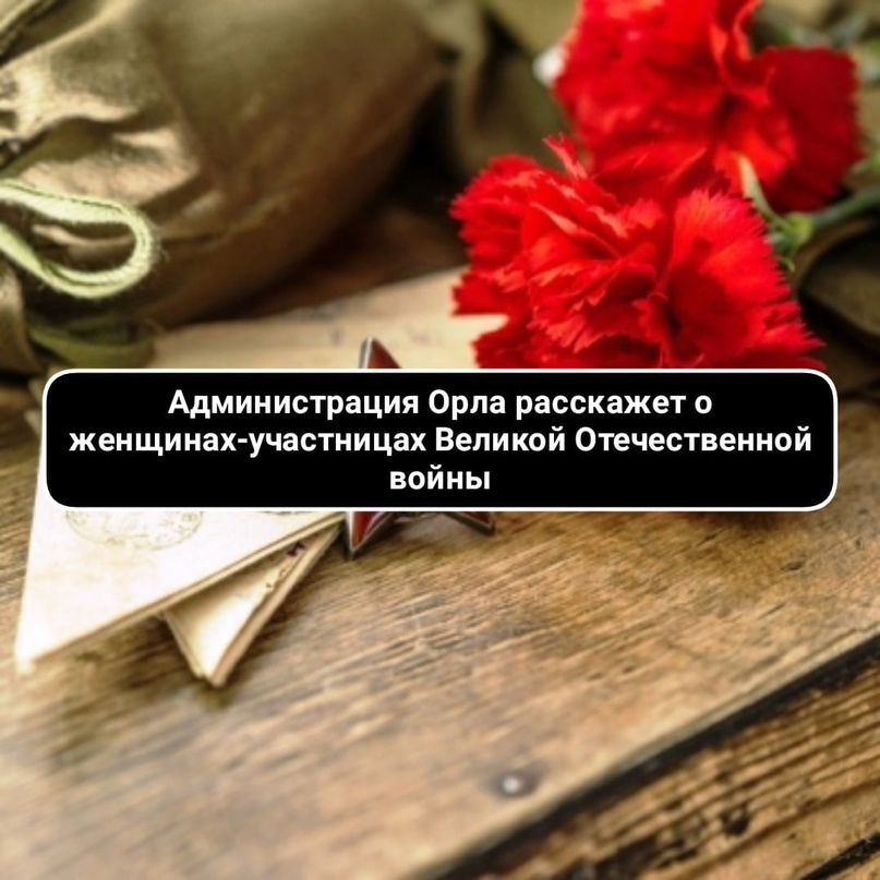 Администрация Орла расскажет о женщинах-участницах Великой Отечественной войны