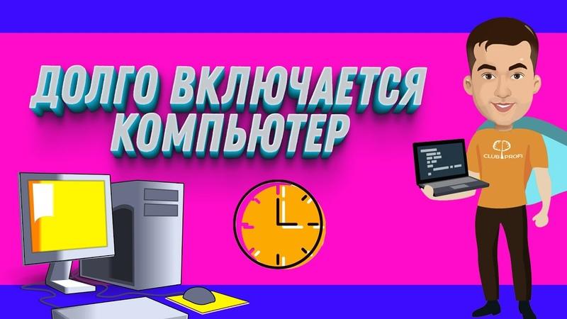 Почему долго включается компьютер Долго загружается Windows
