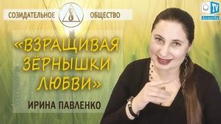Взращивая зёрнышки любви   Ирина Павленко о воспитании детей в Созидательном обществе